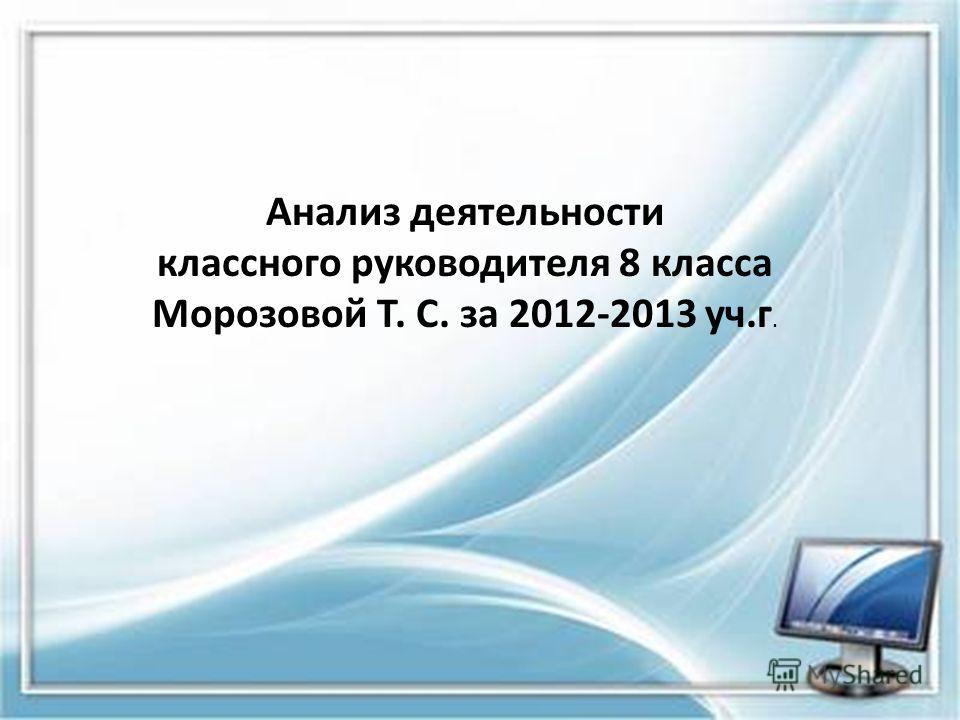 Анализ деятельности классного руководителя 8 класса Морозовой Т. С. за 2012-2013 уч.г.