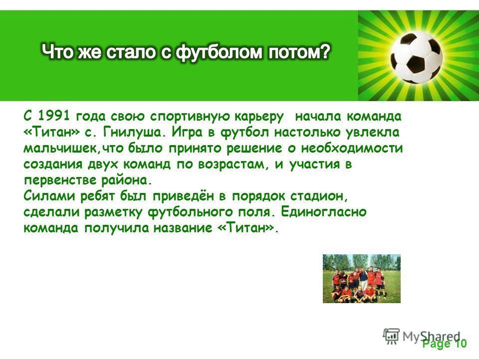 Powerpoint Templates Page 10 С 1991 года свою спортивную карьеру начала команда «Титан» с. Гнилуша. Игра в футбол настолько увлекла мальчишек,что было принято решение о необходимости создания двух команд по возрастам, и участия в первенстве района. С