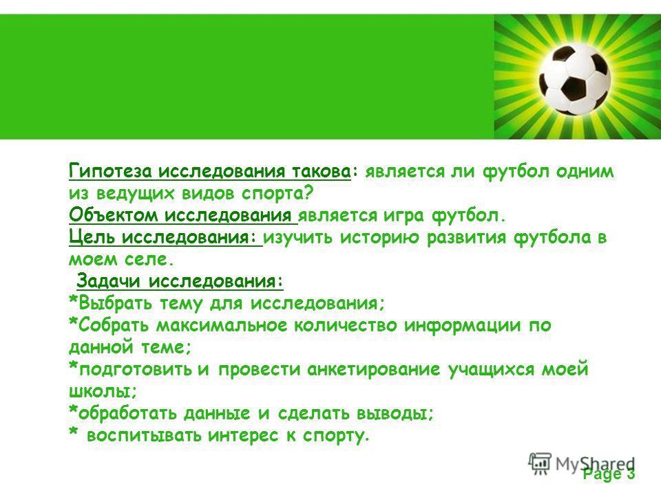Powerpoint Templates Page 3 Гипотеза исследования такова: является ли футбол одним из ведущих видов спорта? Объектом исследования является игра футбол. Цель исследования: изучить историю развития футбола в моем селе. Задачи исследования: *Выбрать тем