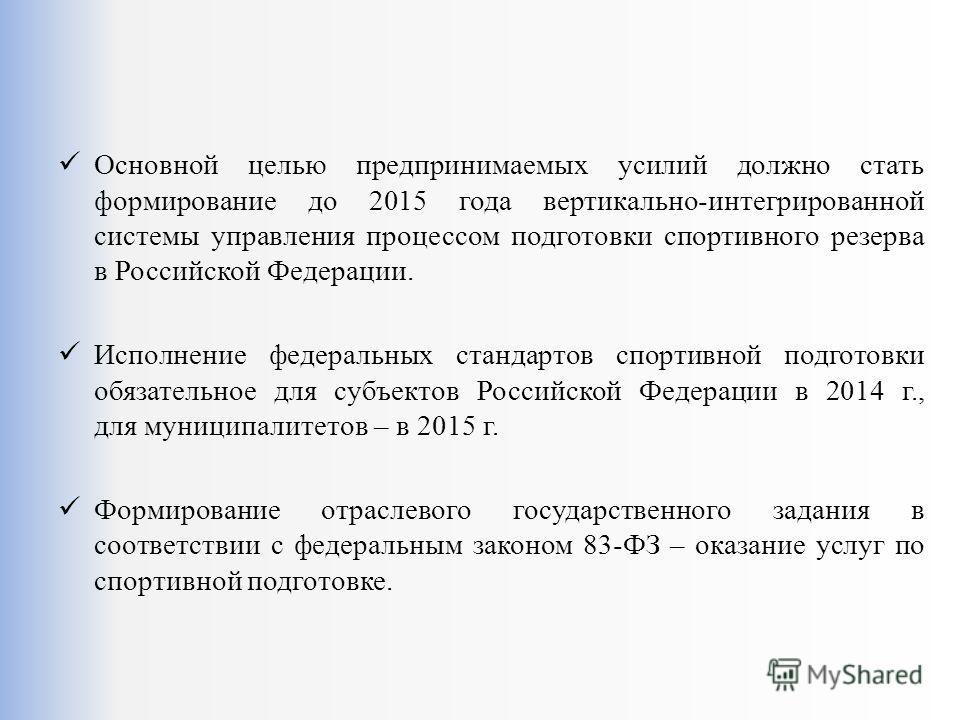 Основной целью предпринимаемых усилий должно стать формирование до 2015 года вертикально-интегрированной системы управления процессом подготовки спортивного резерва в Российской Федерации. Исполнение федеральных стандартов спортивной подготовки обяза
