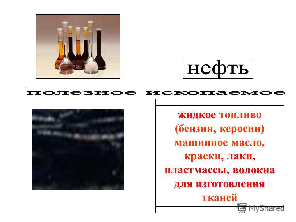 жидкое,, волокна для изготовления жидкое топливо (бензин, керосин) машинное масло, краски, лаки, пластмассы, волокна для изготовления тканей