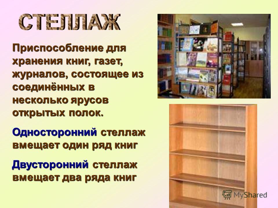 Приспособление для хранения книг, газет, журналов, состоящее из соединённых в несколько ярусов открытых полок. Односторонний стеллаж вмещает один ряд книг Двусторонний стеллаж вмещает два ряда книг