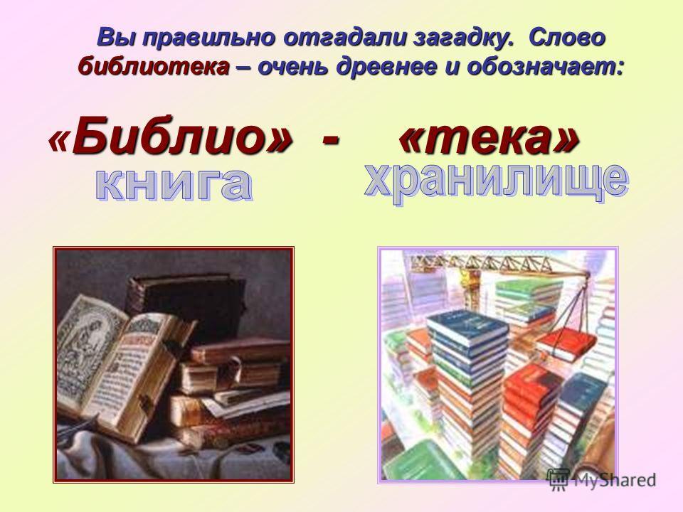 Библио» - «тека» « Библио» - «тека» Вы правильно отгадали загадку. Слово библиотека – очень древнее и обозначает: