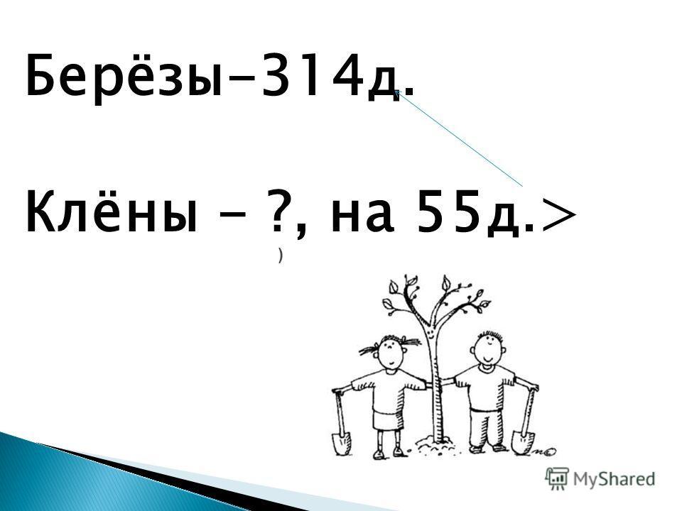 ) Берёзы-314 д. Клёны - ?, на 55 д. >
