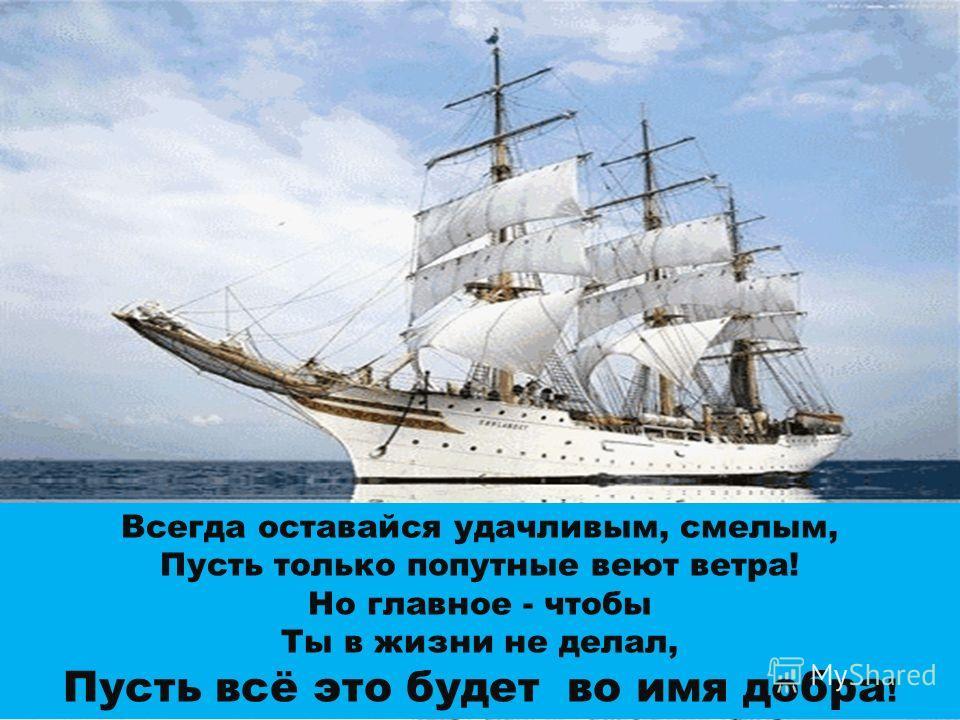 Всегда оставайся удачливым, смелым, Пусть только попутные веют ветра! Но главное - чтобы Ты в жизни не делал, Пусть всё это будет во имя добра !