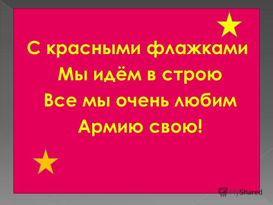 С красными флажками Мы идём в строю Все мы очень любим Армию свою!