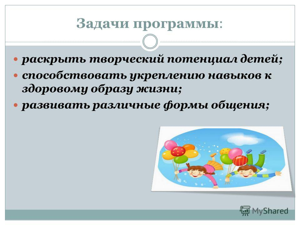 Задачи программы: раскрыть творческий потенциал детей; способствовать укреплению навыков к здоровому образу жизни; развивать различные формы общения;