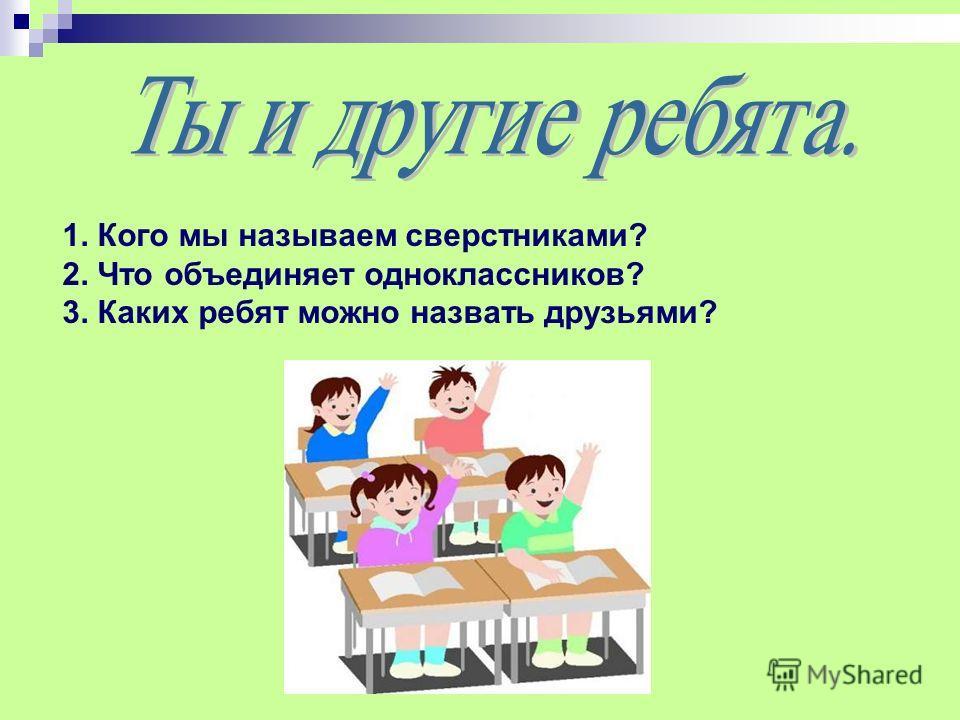 1. Кого мы называем сверстниками? 2. Что объединяет одноклассников? 3. Каких ребят можно назвать друзьями?