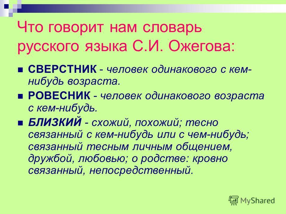 Что говорит нам словарь русского языка С.И. Ожегова: СВЕРСТНИК - человек одинакового с кем- нибудь возраста. РОВЕСНИК - человек одинакового возраста с кем-нибудь. БЛИЗКИЙ - схожий, похожий; тесно связанный с кем-нибудь или с чем-нибудь; связанный тес