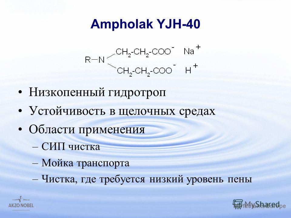 Surfactants Europe /gbk Ampholak YJH-40 Низкопенный гидротроп Устойчивость в щелочных средах Области применения –СИП чистка –Мойка транспорта –Чистка, где требуется низкий уровень пены