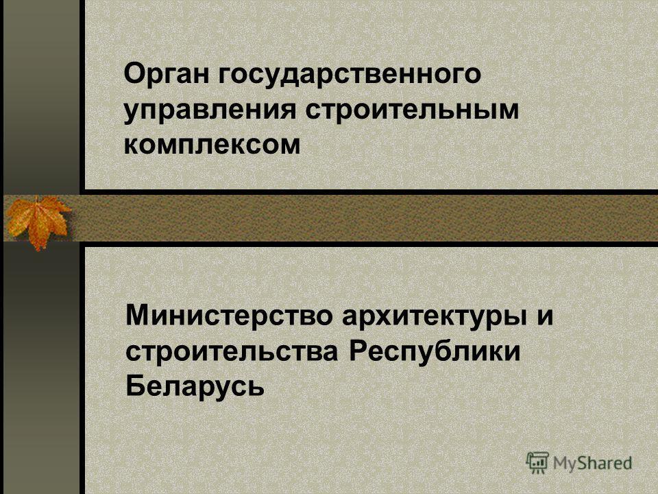 Орган государственного управления строительным комплексом Министерство архитектуры и строительства Республики Беларусь