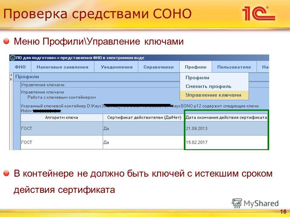 Проверка средствами СОНО Меню Профили\Управление ключами В контейнере не должно быть ключей с истекшим сроком действия сертификата 16