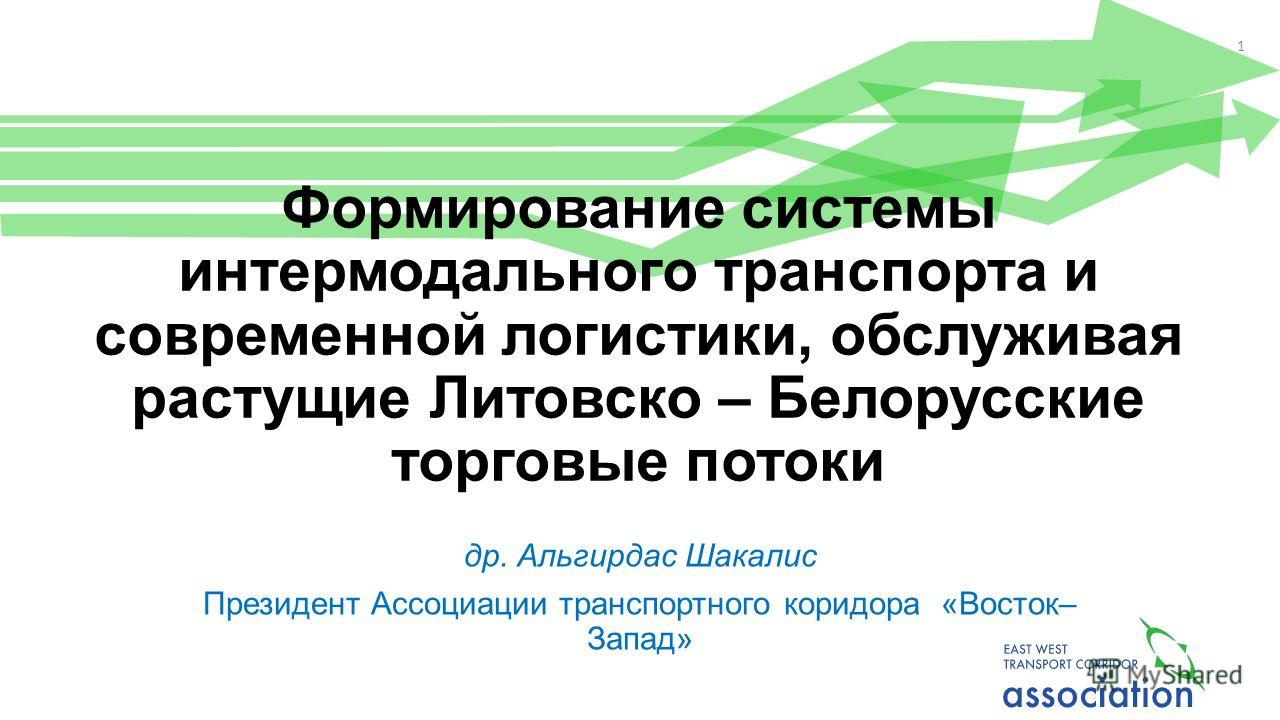 Формирование системы интермодального транспорта и современной логистики, обслуживая растущие Литовско – Белорусские торговые потоки др. Альгирдас Шакалис Президент Ассоциации транспортного коридора «Восток– Запад» 1