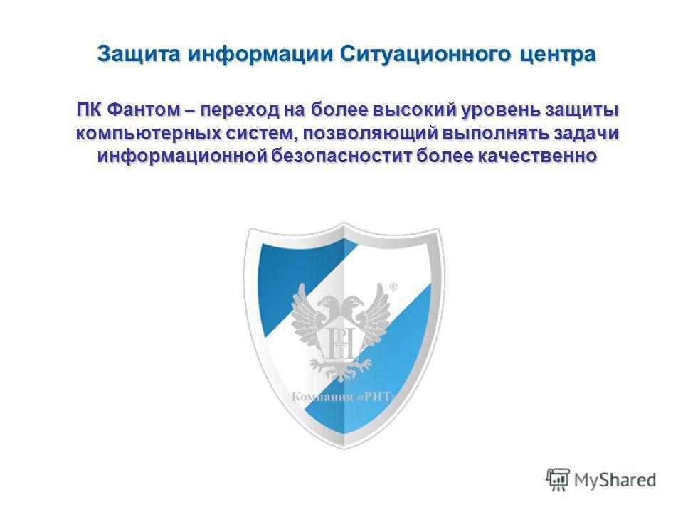 ПК Фантом – переход на более высокий уровень защиты компьютерных систем, позволяющий выполнять задачи информационной безопасностит более качественно Защита информации Ситуационного центра