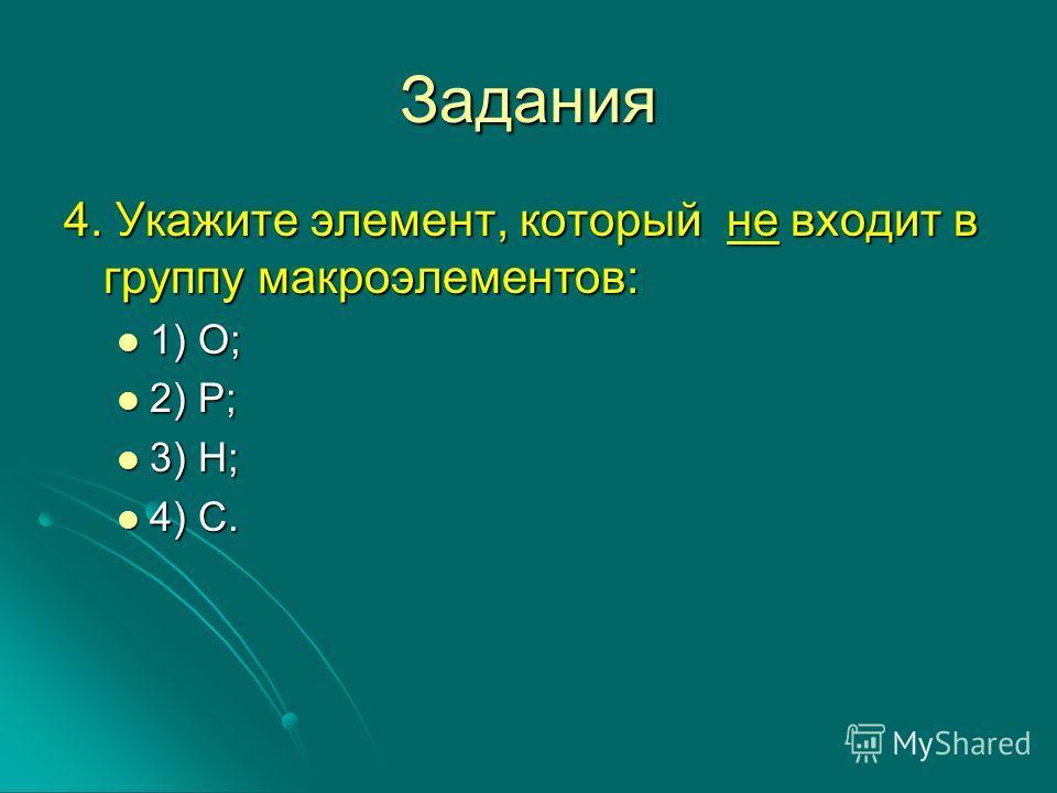 Задания 4. Укажите элемент, который не входит в группу макроэлементов: 1) О; 1) О; 2) Р; 2) Р; 3) Н; 3) Н; 4) С. 4) С.