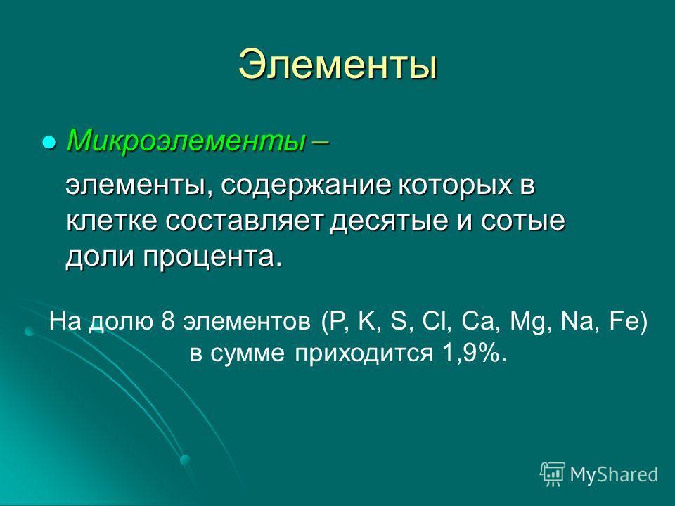 Элементы Микроэлементы – элементы, содержание которых в клетке составляет десятые и сотые доли процента. На долю 8 элементов (P, K, S, Cl, Ca, Mg, Na, Fe) в сумме приходится 1,9%.