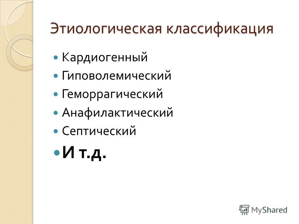 Этиологическая классификация Кардиогенный Гиповолемический Геморрагический Анафилактический Септический И т. д.