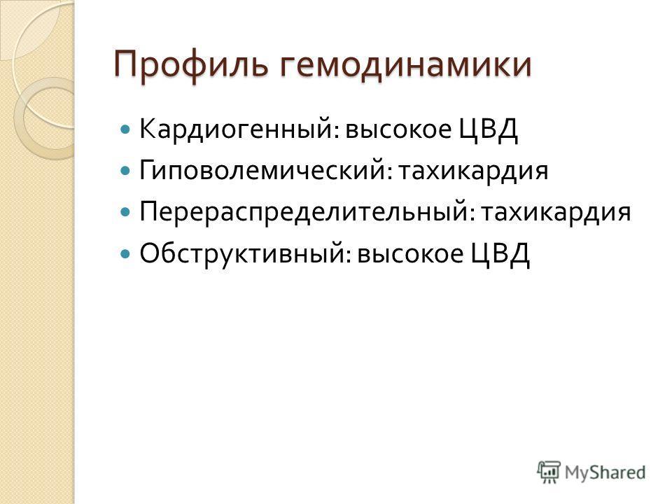 Профиль гемодинамики Кардиогенный : высокое ЦВД Гиповолемический : тахикардия Перераспределительный : тахикардия Обструктивный : высокое ЦВД