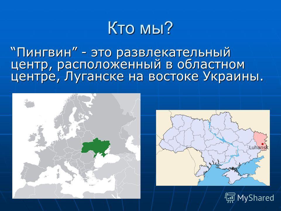 Кто мы? Пингвин - это развлекательный центр, расположенный в областном центре, Луганске на востоке Украины.Пингвин - это развлекательный центр, расположенный в областном центре, Луганске на востоке Украины. Luhansk