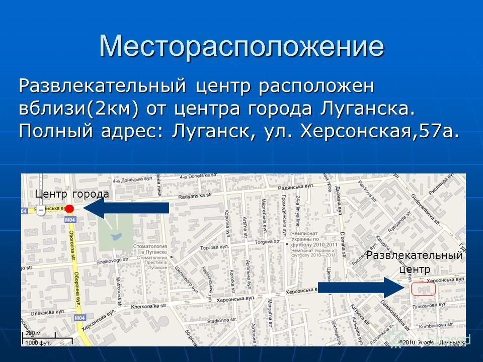 Месторасположение Центр города Развлекательный центр Развлекательный центр расположен вблизи(2км) от центра города Луганска. Полный адрес: Луганск, ул. Херсонская,57а.