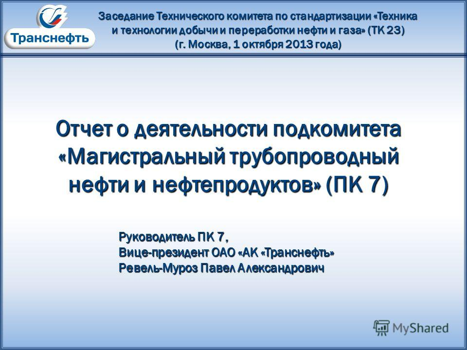 Заседание Технического комитета по стандартизации «Техника и технологии добычи и переработки нефти и газа» (ТК 23) (г. Москва, 1 октября 2013 года) Отчет о деятельности подкомитета «Магистральный трубопроводный нефти и нефтепродуктов» (ПК 7) Руководи