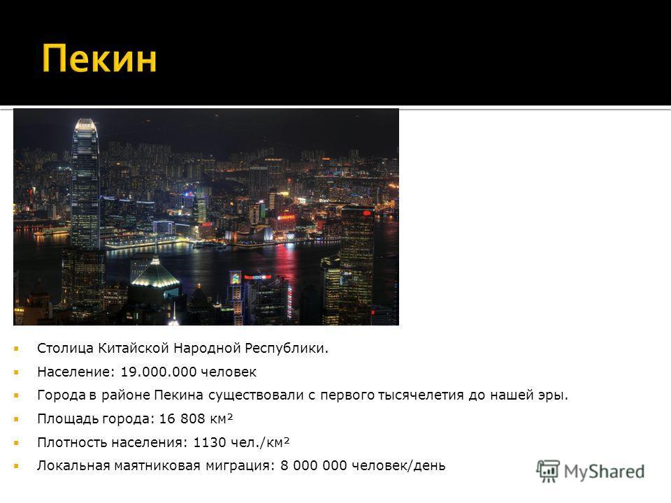 Столица Китайской Народной Республики. Население: 19.000.000 человек Города в районе Пекина существовали с первого тысячелетия до нашей эры. Площадь города: 16 808 км² Плотность населения: 1130 чел./км² Локальная маятниковая миграция: 8 000 000 челов