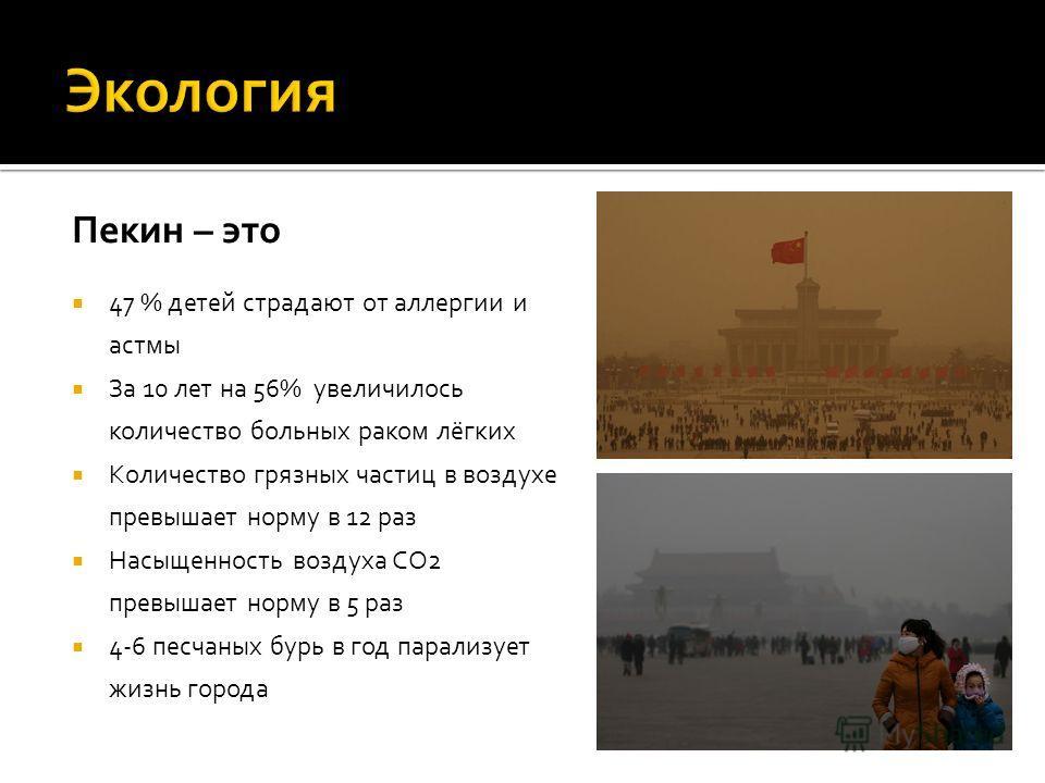 Пекин – это 47 % детей страдают от аллергии и астмы За 10 лет на 56% увеличилось количество больных раком лёгких Количество грязных частиц в воздухе превышает норму в 12 раз Насыщенность воздуха СO2 превышает норму в 5 раз 4-6 песчаных бурь в год пар