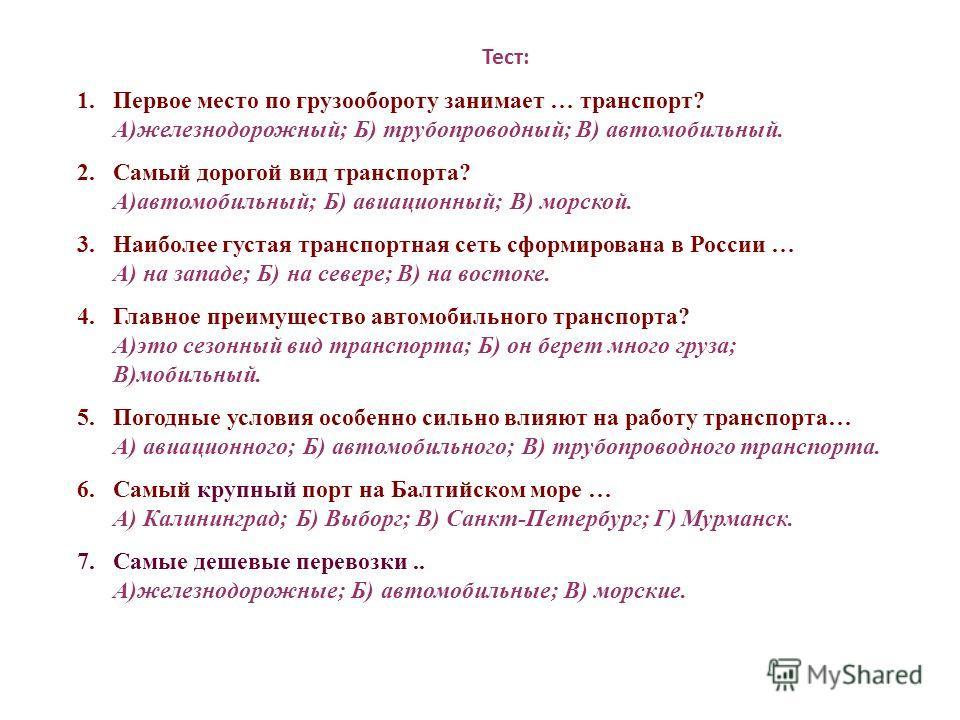 Тест: 1.Первое место по грузообороту занимает … транспорт? А)железнодорожный; Б) трубопроводный; В) автомобильный. 2.Самый дорогой вид транспорта? А)автомобильный; Б) авиационный; В) морской. 3.Наиболее густая транспортная сеть сформирована в России