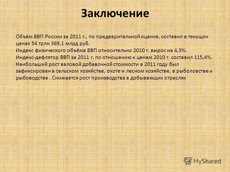 Заключение Объём ВВП России за 2011 г., по предварительной оценке, составил в текущих ценах 54 трлн 369,1 млрд руб. Индекс физического объёма ВВП относительно 2010 г. вырос на 4,3%. Индекс-дефлятор ВВП за 2011 г. по отношению к ценам 2010 г. составил