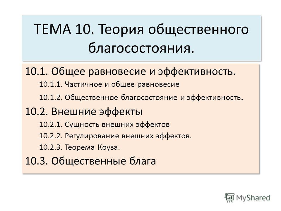 ТЕМА 10. Теория общественного благосостояния. 10.1. Общее равновесие и эффективность. 10.1.1. Частичное и общее равновесие 10.1.2. Общественное благосостояние и эффективность. 10.2. Внешние эффекты 10.2.1. Сущность внешних эффектов 10.2.2. Регулирова