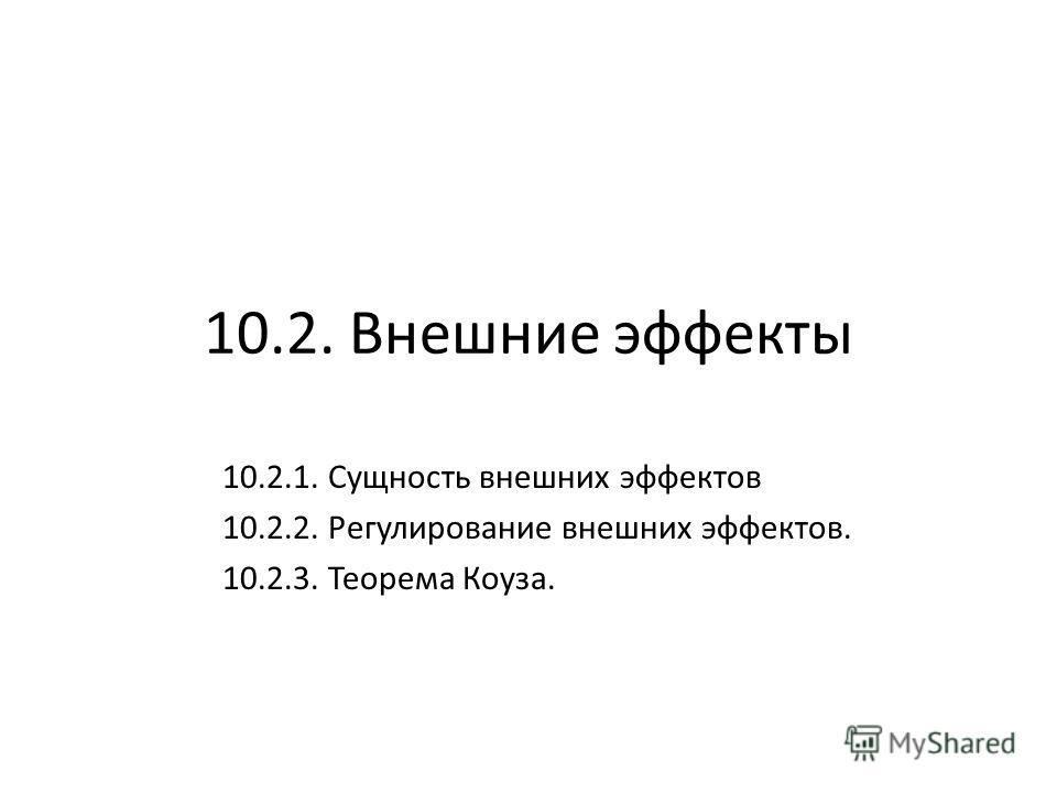 10.2. Внешние эффекты 10.2.1. Сущность внешних эффектов 10.2.2. Регулирование внешних эффектов. 10.2.3. Теорема Коуза.