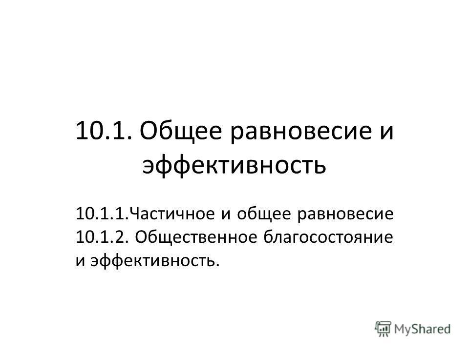 10.1. Общее равновесие и эффективность 10.1.1.Частичное и общее равновесие 10.1.2. Общественное благосостояние и эффективность.