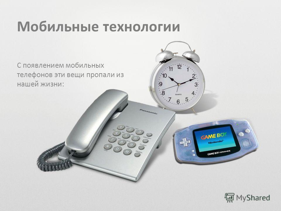 Мобильные технологии С появлением мобильных телефонов эти вещи пропали из нашей жизни: