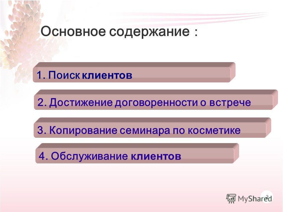 2 1. Поиск клиентов Основное содержание 2. Достижение договоренности о встрече 3. Копирование семинара по косметике 4. Обслуживание клиентов