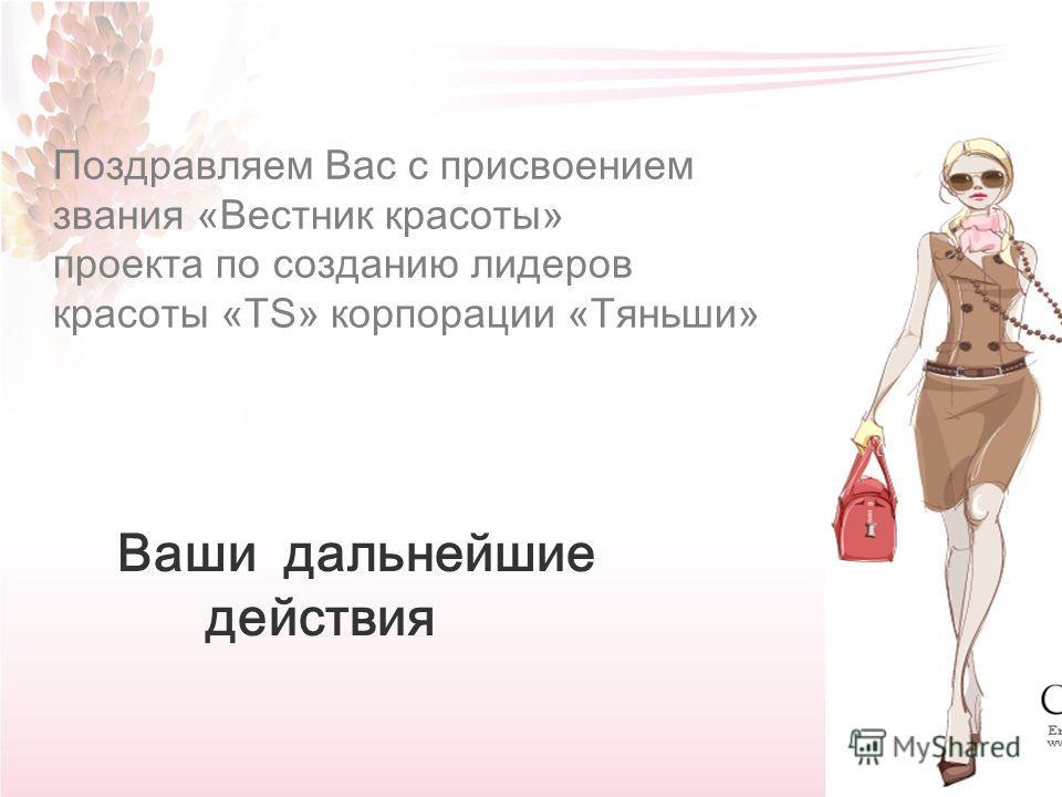 32 Поздравляем Вас с присвоением звания «Вестник красоты» проекта по созданию лидеров красоты «TS» корпорации «Тяньши» Ваши дальнейшие действия