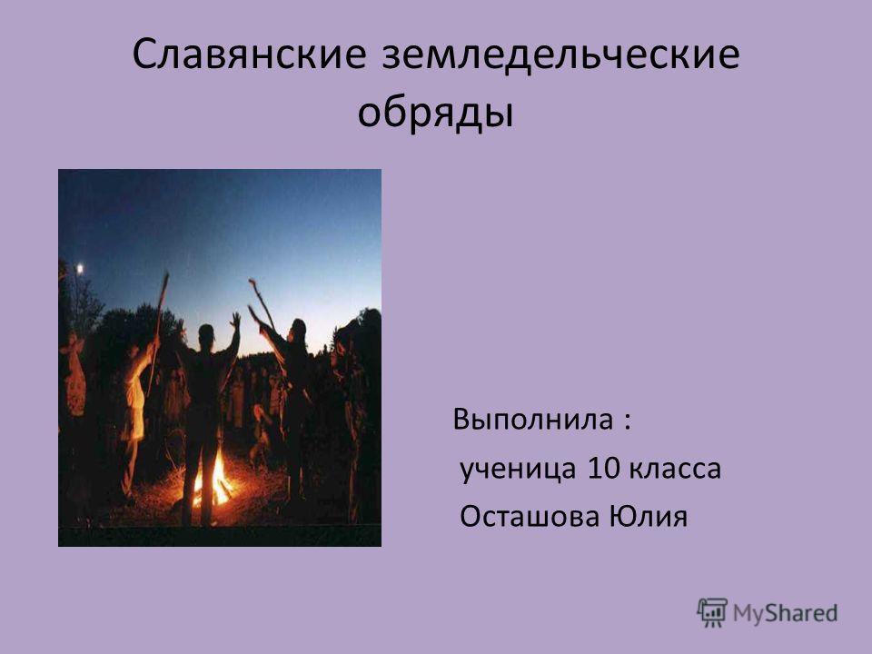 Славянские земледельческие обряды Выполнила : ученица 10 класса Осташова Юлия