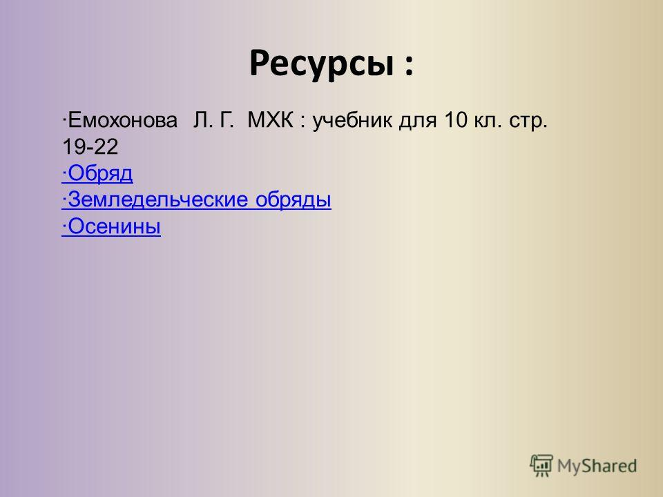 Ресурсы : Емохонова Л. Г. МХК : учебник для 10 кл. стр. 19-22 Обряд Земледельческие обряды Осенины