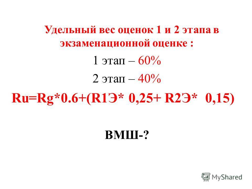 Удельный вес оценок 1 и 2 этапа в экзаменационной оценке : 1 этап – 60% 2 этап – 40% Ru=Rg*0.6+(R1Э* 0,25+ R2Э* 0,15) ВМШ-?