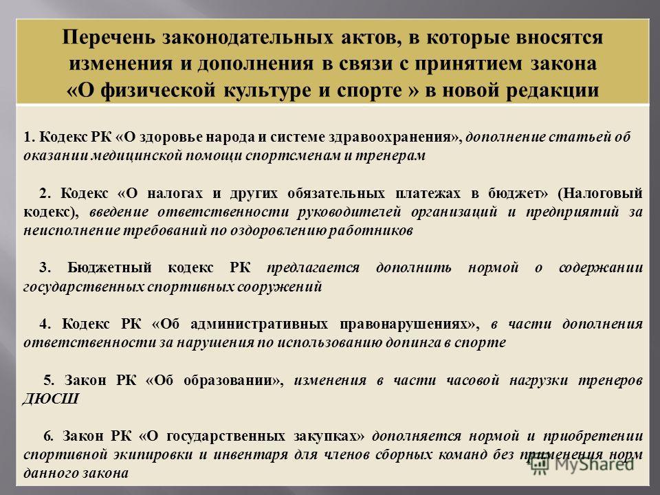 Перечень законодательных актов, в которые вносятся изменения и дополнения в связи с принятием закона « О физической культуре и спорте » в новой редакции 1. Кодекс РК « О здоровье народа и системе здравоохранения », дополнение статьей об оказании меди