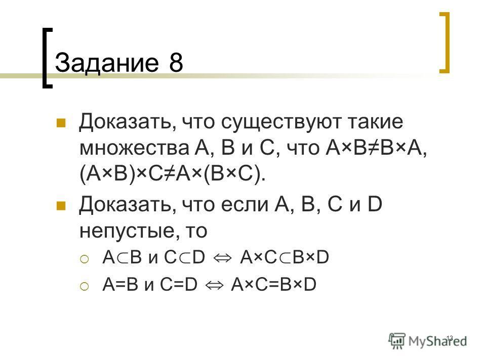13 Задание 8 Доказать, что существуют такие множества А, В и С, что A×BB×A, (А×В)×СА×(В×С). Доказать, что если А, В, С и D непустые, то A B и C D A×C B×D A=B и C=D A×C=B×D