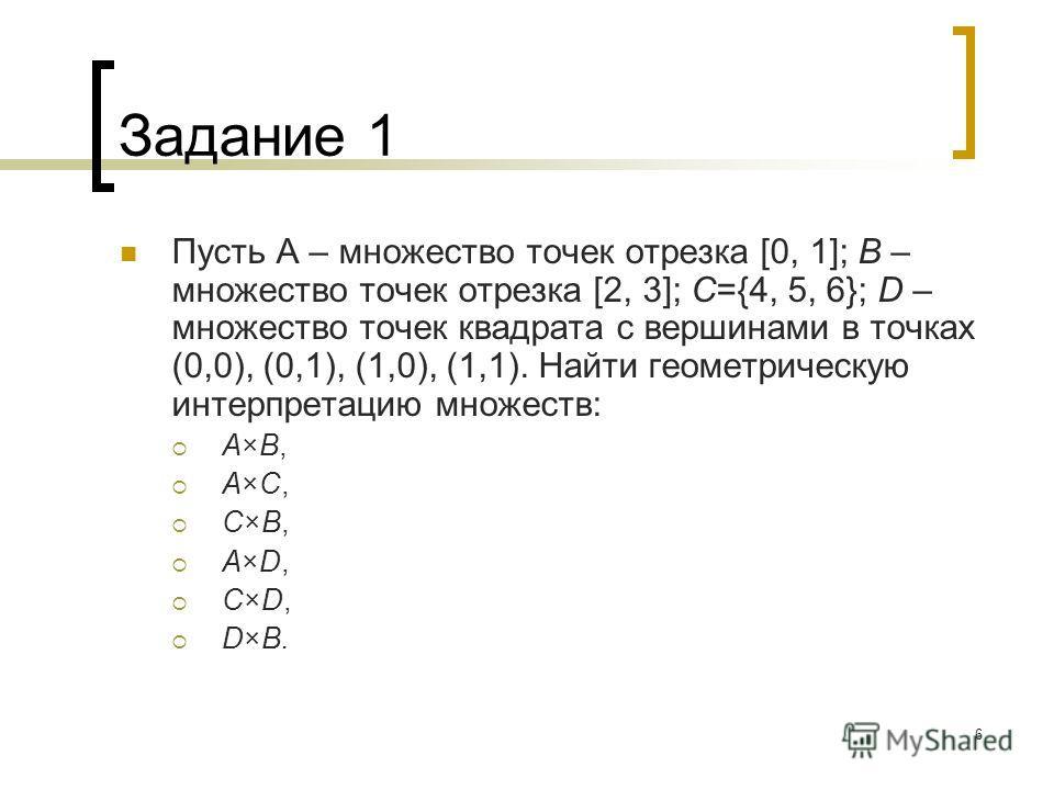 6 Задание 1 Пусть А – множество точек отрезка [0, 1]; B – множество точек отрезка [2, 3]; C={4, 5, 6}; D – множество точек квадрата с вершинами в точках (0,0), (0,1), (1,0), (1,1). Найти геометрическую интерпретацию множеств: A×B, A×C, C×B, A×D, C×D,