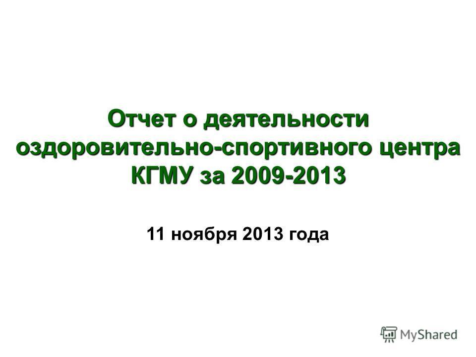 Отчет о деятельности оздоровительно-спортивного центра КГМУ за 2009-2013 11 ноября 2013 года