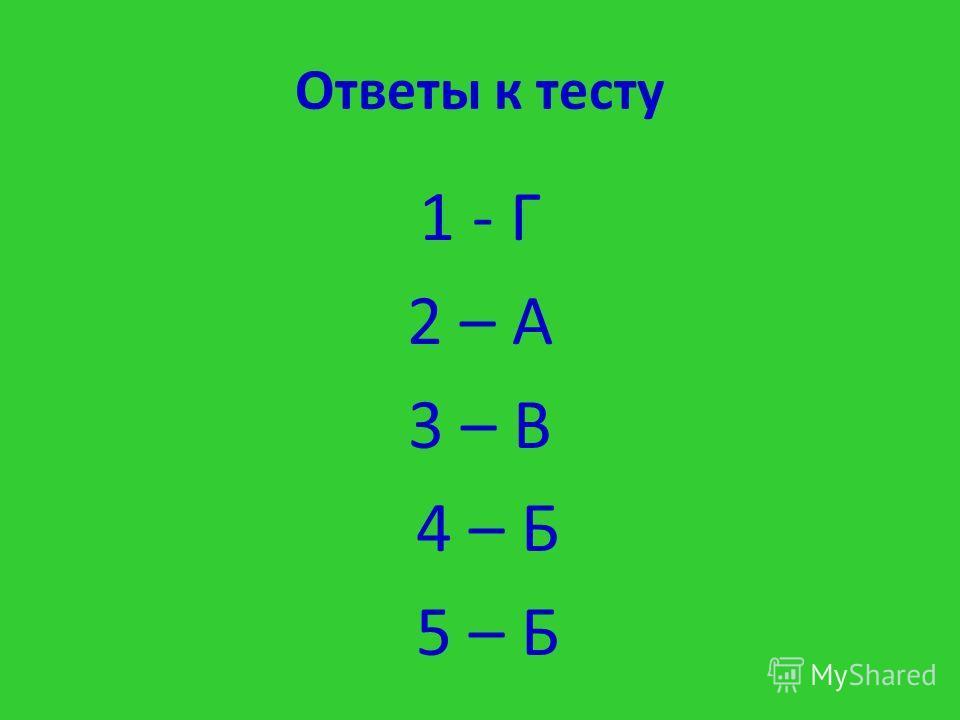 Ответы к тесту 1 - Г 2 – А 3 – В 4 – Б 5 – Б