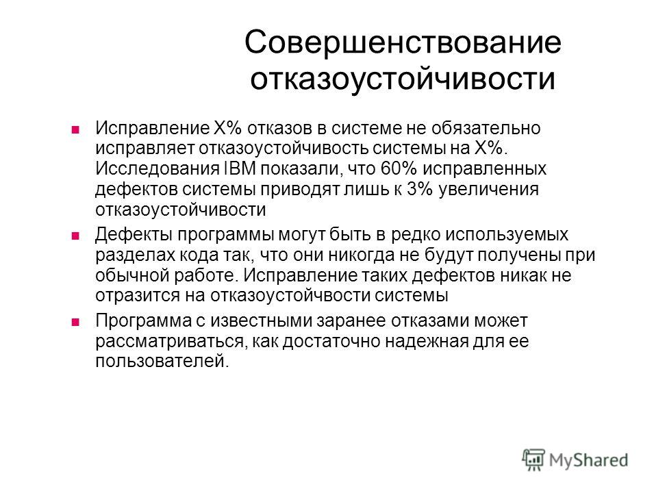 Совершенствование отказоустойчивости Исправление X% отказов в системе не обязательно исправляет отказоустойчивость системы на X%. Исследования IBM показали, что 60% исправленных дефектов системы приводят лишь к 3% увеличения отказоустойчивости Дефект