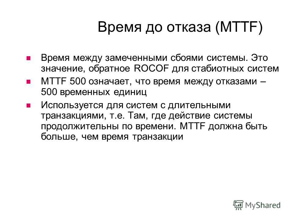 Время до отказа (MTTF) Время между замеченными сбоями системы. Это значение, обратное ROCOF для стабиотных систем MTTF 500 означает, что время между отказами – 500 временных единиц Используется для систем с длительными транзакциями, т.е. Там, где дей