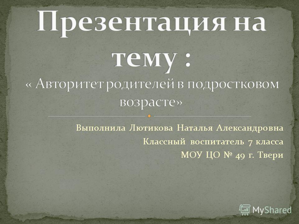 Выполнила Лютикова Наталья Александровна Классный воспитатель 7 класса МОУ ЦО 49 г. Твери