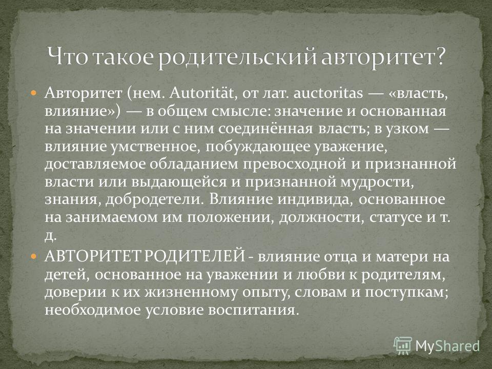 Авторитет (нем. Autorität, от лат. auctoritas «власть, влияние») в общем смысле: значение и основанная на значении или с ним соединённая власть; в узком влияние умственное, побуждающее уважение, доставляемое обладанием превосходной и признанной власт
