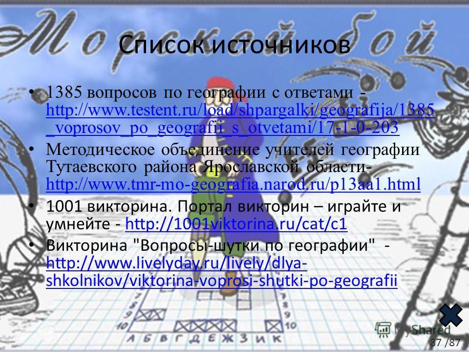 Список источников 1385 вопросов по географии с ответами - http://www.testent.ru/load/shpargalki/geografija/1385 _voprosov_po_geografii_s_otvetami/17-1-0-203 http://www.testent.ru/load/shpargalki/geografija/1385 _voprosov_po_geografii_s_otvetami/17-1-