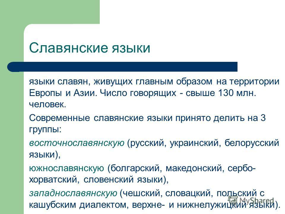 Славянские языки языки славян, живущих главным образом на территории Европы и Азии. Число говорящих - свыше 130 млн. человек. Современные славянские языки принято делить на 3 группы: восточнославянскую (русский, украинский, белорусский языки), южносл
