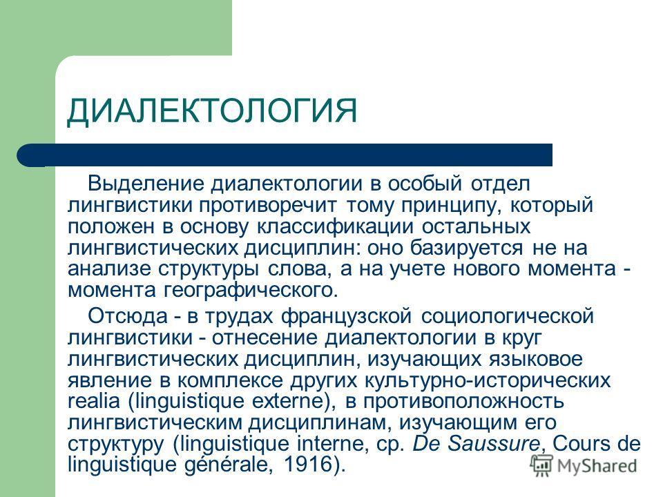 ДИАЛЕКТОЛОГИЯ Выделение диалектологии в особый отдел лингвистики противоречит тому принципу, который положен в основу классификации остальных лингвистических дисциплин: оно базируется не на анализе структуры слова, а на учете нового момента - момента